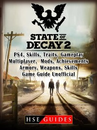 Cover State of Decay 2 PS4, Skills, Traits, Gameplay, Multiplayer, Mods, Achievements, Armory, Weapons, Skills, Game Guide Unofficial