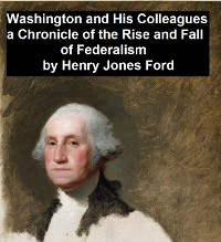 Cover Washington and His Colleagues, A Chronicle of the Rise and Fall of Federalism