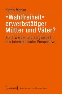 Cover »Wahlfreiheit« erwerbstätiger Mütter und Väter?