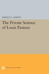Cover The Private Science of Louis Pasteur