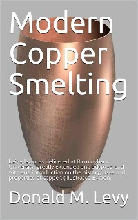 Cover Modern Copper Smelting / being lectures delivered at Birmingham University, greatly / extended and adapted and with and introduction on the / history, uses and properties of copper.