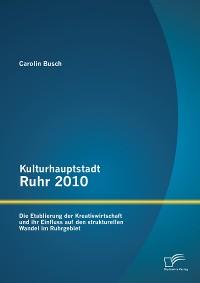 Cover Kulturhauptstadt Ruhr 2010: Die Etablierung der Kreativwirtschaft und ihr Einfluss auf den strukturellen Wandel im Ruhrgebiet