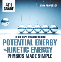 Cover Potential Energy vs. Kinetic Energy - Physics Made Simple - 4th Grade | Children's Physics Books