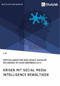 Cover Krisen mit Social Media Intelligence bewältigen. Empfehlungen für den Einsatz sozialer Netzwerke im Katastrophenschutz