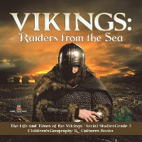 Cover Vikings : Raiders from the Sea | The Life and Times of the Vikings | Social Studies Grade 3 | Children's Geography & Cultures Books