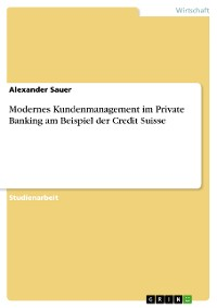 Cover Modernes Kundenmanagement im Private Banking am Beispiel der Credit Suisse