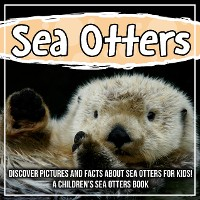 Cover Sea Otters: Discover Pictures and Facts About Sea Otters For Kids! A Children's Sea Otters Book