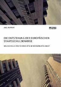 Cover Die Entstehung der europäischen Staatsschuldenkrise. Welche Rolle spielte der deutsche Neomerkantilismus?