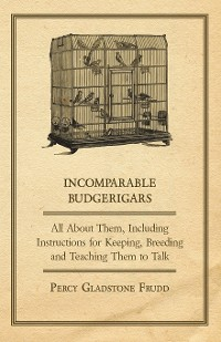 Cover Incomparable Budgerigars - All about Them, Including Instructions for Keeping, Breeding and Teaching Them to Talk