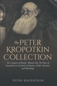 Cover The Peter Kropotkin Collection: The Conquest of Bread,  Mutual Aid, The Place of Anarchism in Socialistic Evolution, Fields, Factories, and Workshops