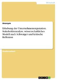 Cover Erhebung der Unternehmensreputation. Stakeholderanalyse, wissenschaftliches Modell nach Schwaiger und kritische Reflexion