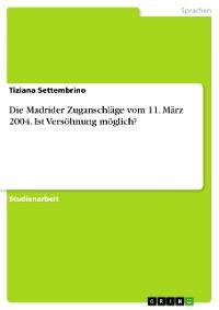 Cover Die Madrider Zuganschläge vom 11. März 2004. Ist Versöhnung möglich?