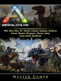Cover Ark Survival Evolved, PS4, Xbox One, PC, Switch, Cheats, Animals, Artifacts, Armor, Bosses, Weapons, Cheats, Jokes, Game Guide Unofficial