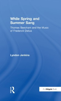 Cover While Spring and Summer Sang: Thomas Beecham and the Music of Frederick Delius