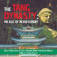 Cover The Tang Dynasty : An Age of Achievement | Early Civilizations of China | Ancient Books | 6th Grade History | Children's Asian History