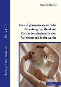 Cover Die religionswissenschaftliche Bedeutung von Mund und Kuss in den abrahamitischen Religionen und in der Antike