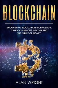 Cover Blockchain: Uncovering Blockchain Technology, Cryptocurrencies, Bitcoin and the Future of Money (Blockchain and Cryptocurrency as the Future of Money, #1)