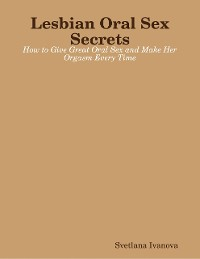 Cover Lesbian Oral Sex Secrets: How to Give Great Oral Sex and Make Her Orgasm Every Time