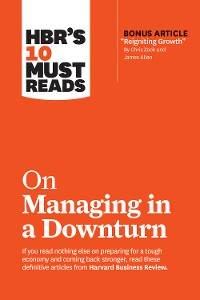 "Cover HBR's 10 Must Reads on Managing in a Downturn (with bonus article ""Reigniting Growth"" By Chris Zook and James Allen)"