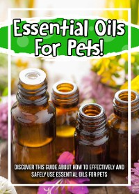 Cover Essential Oils For Pets! Discover This Guide About How To Effectively And Safely Use Essential Oils For Pets