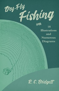 Cover Dry-Fly Fishing - With 18 Illustrations and Numerous Diagrams