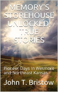 Cover Memory's Storehouse Unlocked, True Stories / Pioneer Days In Wetmore and Northeast Kansas