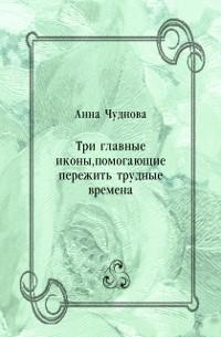 Cover Tri glavnye ikony  pomogayucshie perezhit' trudnye vremena (in Russian Language)