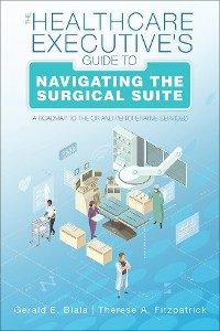 Cover The Healthcare Executive's Guide to Navigating the Surgical Suite: A Roadmap to the OR and Perioperative Services