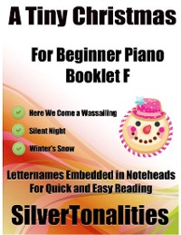 Cover A Tiny Christmas for Beginner Piano Booklet F – Here We Come a Wassailing Silent Night Winter's Snow Letter Names Embedded In Noteheads for Quick and Easy Reading