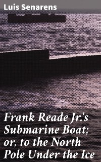 Cover Frank Reade Jr.'s Submarine Boat; or, to the North Pole Under the Ice