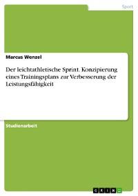 Cover Der leichtathletische Sprint. Konzipierung eines Trainingsplans zur Verbesserung der Leistungsfähigkeit
