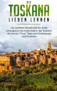 Cover Die Toskana lieben lernen: Der perfekte Reiseführer für einen unvergesslichen Aufenthalt in der Toskana inkl. Insider-Tipps, Tipps zum Geldsparen und Packliste