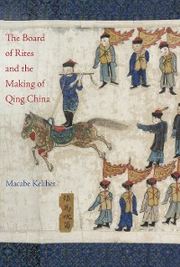 Cover The Board of Rites and the Making of Qing China