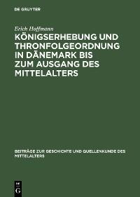 Cover Königserhebung und Thronfolgeordnung in Dänemark bis zum Ausgang des Mittelalters