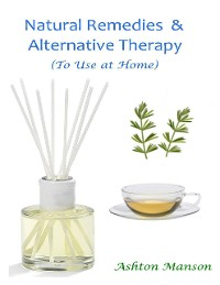 Cover Natural Remedies and Alternative Therapy, to Use At Home