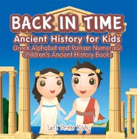 Cover Back in Time: Ancient History for Kids: Greek Alphabet and Roman Numerals! - Children's Ancient History Books