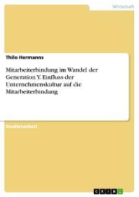 Cover Mitarbeiterbindung im Wandel der Generation Y. Einfluss der Unternehmenskultur auf die Mitarbeiterbindung