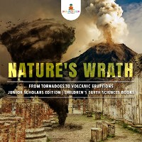 Cover Nature's Wrath : From Tornadoes to Volcanic Eruptions | Junior Scholars Edition | Children's Earth Sciences Books