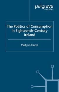 Cover The Politics of Consumption in Eighteenth-Century Ireland