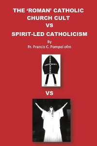 Cover THE 'ROMAN' CATHOLIC CHURCH CULT VS SPIRIT-LED CATHOLICISM