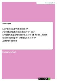 Cover Der Beitrag von lokalen Nachhaltigkeitsinitiativen zur Ernährungstransformation in Bonn. Ziele und Strategien transformativer Akteur*innen