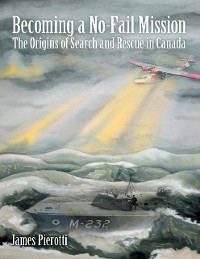 Cover Becoming a No-Fail Mission: The Origins of Search and Rescue In Canada
