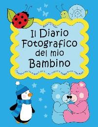Cover Il Diario Fotografico del mio Bambino. Dalla gravidanza al quinto anno... Per crescere insieme passo dopo passo
