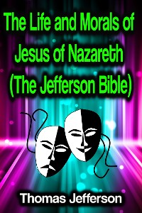 Cover The Life and Morals of Jesus of Nazareth (The Jefferson Bible)