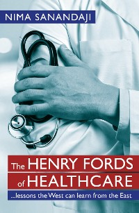 Cover The Henry Fords of Healthcare: …Lessons the West Can Learn from the East
