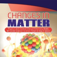 Cover Changes in Matter | Physical and Chemical Change | Chemistry Books | 4th Grade Science | Science, Nature & How It Works