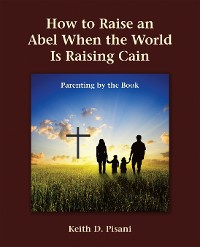 Cover How to Raise an Abel When the World Is Raising Cain