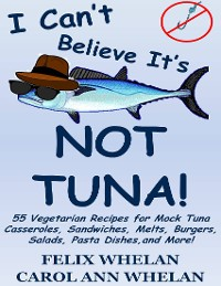 Cover I Can't Believe It's Not Tuna!: 55 Vegetarian Recipes for Mock Tuna Casseroles, Sandwiches, Melts, Burgers, Salads, Pasta Dishes, and More!