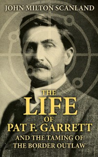 Cover The Life of Pat F. Garrett and the Taming of the Border Outlaw