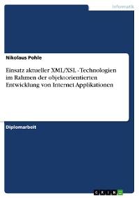 Cover Einsatz aktueller XML/XSL - Technologien im Rahmen der objektorientierten Entwicklung von Internet Applikationen